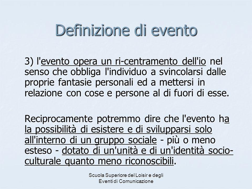 Scuola Superiore del Loisir e degli Eventi di Comunicazione Definizione di evento 3) l'evento opera un ri-centramento dell'io nel senso che obbliga l'