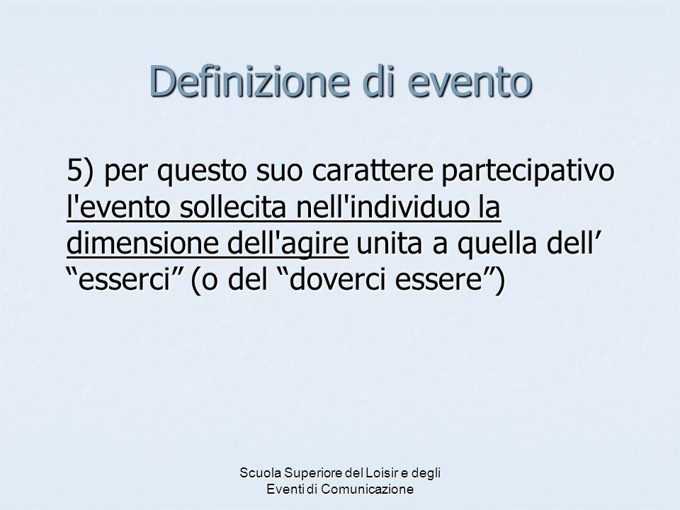 Scuola Superiore del Loisir e degli Eventi di Comunicazione Definizione di evento 5) per questo suo carattere partecipativo l evento sollecita nell individuo la dimensione dell agire unita a quella dell esserci (o del doverci essere)