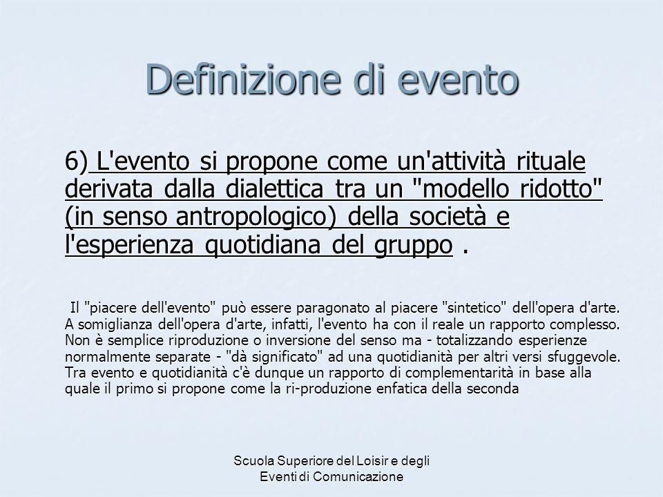 Scuola Superiore del Loisir e degli Eventi di Comunicazione Definizione di evento 6) L'evento si propone come un'attività rituale derivata dalla diale