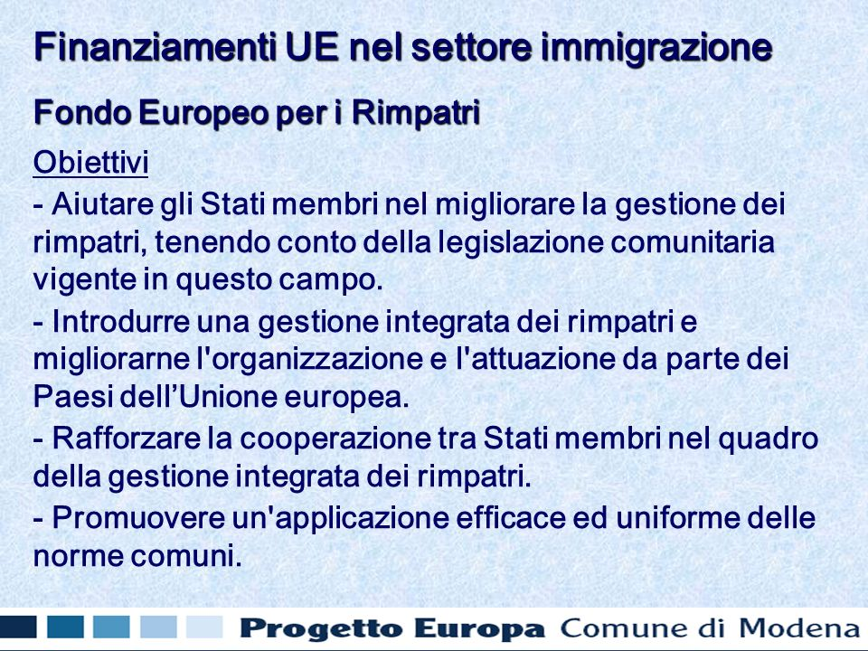 Fondo Europeo per i Rimpatri Obiettivi - Aiutare gli Stati membri nel migliorare la gestione dei rimpatri, tenendo conto della legislazione comunitaria vigente in questo campo.