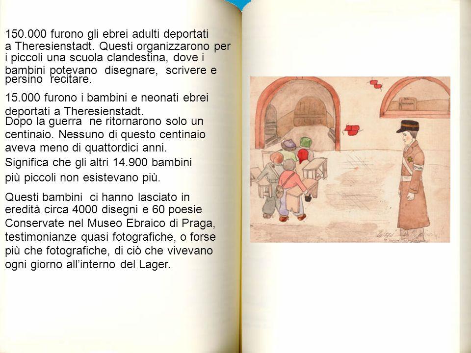 150.000 furono gli ebrei adulti deportati a Theresienstadt. Questi organizzarono per i piccoli una scuola clandestina, dove i bambini potevano disegna