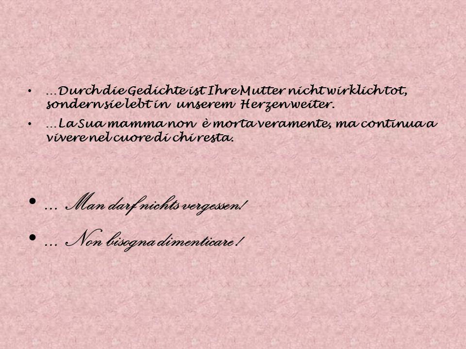 …Durch die Gedichte ist Ihre Mutter nicht wirklich tot, sondern sie lebt in unserem Herzen weiter. …La Sua mamma non è morta veramente, ma continua a