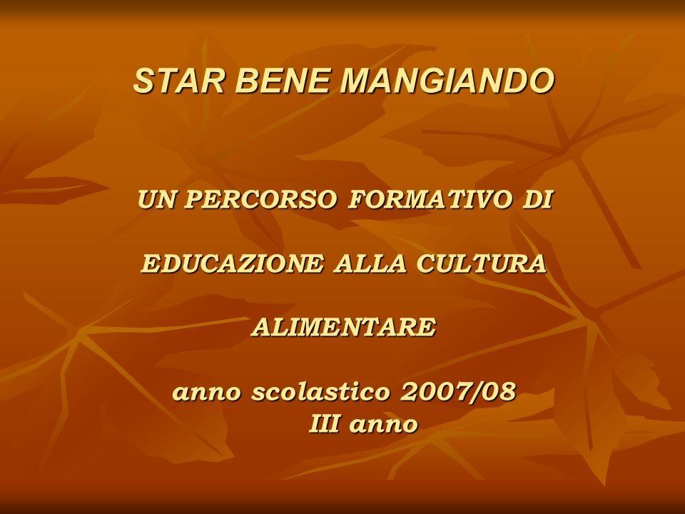 STAR BENE MANGIANDO UN PERCORSO FORMATIVO DI EDUCAZIONE ALLA CULTURA ALIMENTARE anno scolastico 2007/08 III anno