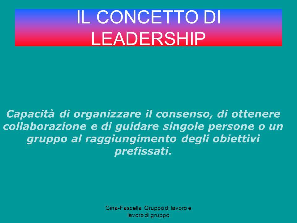 Cinà-Fascella Gruppo di lavoro e lavoro di gruppo IL CONCETTO DI LEADERSHIP Capacità di organizzare il consenso, di ottenere collaborazione e di guidare singole persone o un gruppo al raggiungimento degli obiettivi prefissati.