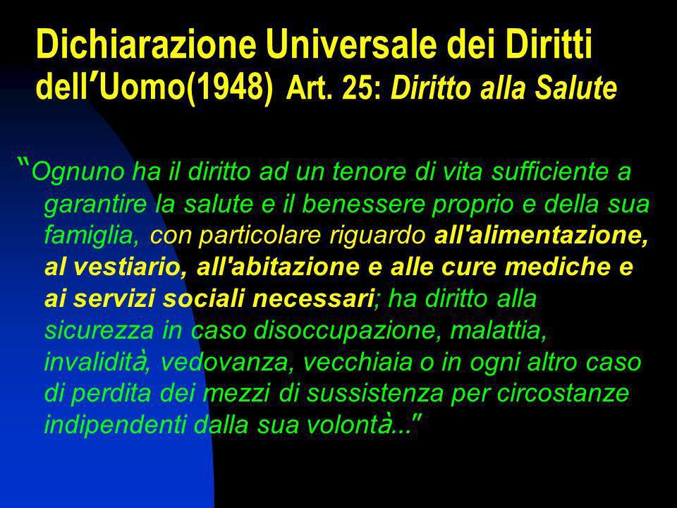 Dichiarazione Universale dei Diritti dell Uomo(1948) Art. 25: Diritto alla Salute Ognuno ha il diritto ad un tenore di vita sufficiente a garantire la