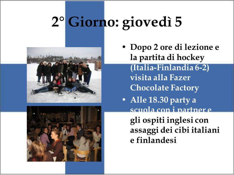 2° Giorno: giovedì 5 Dopo 2 ore di lezione e la partita di hockey (Italia-Finlandia 6-2) visita alla Fazer Chocolate Factory Alle 18.30 party a scuola con i partner e gli ospiti inglesi con assaggi dei cibi italiani e finlandesi