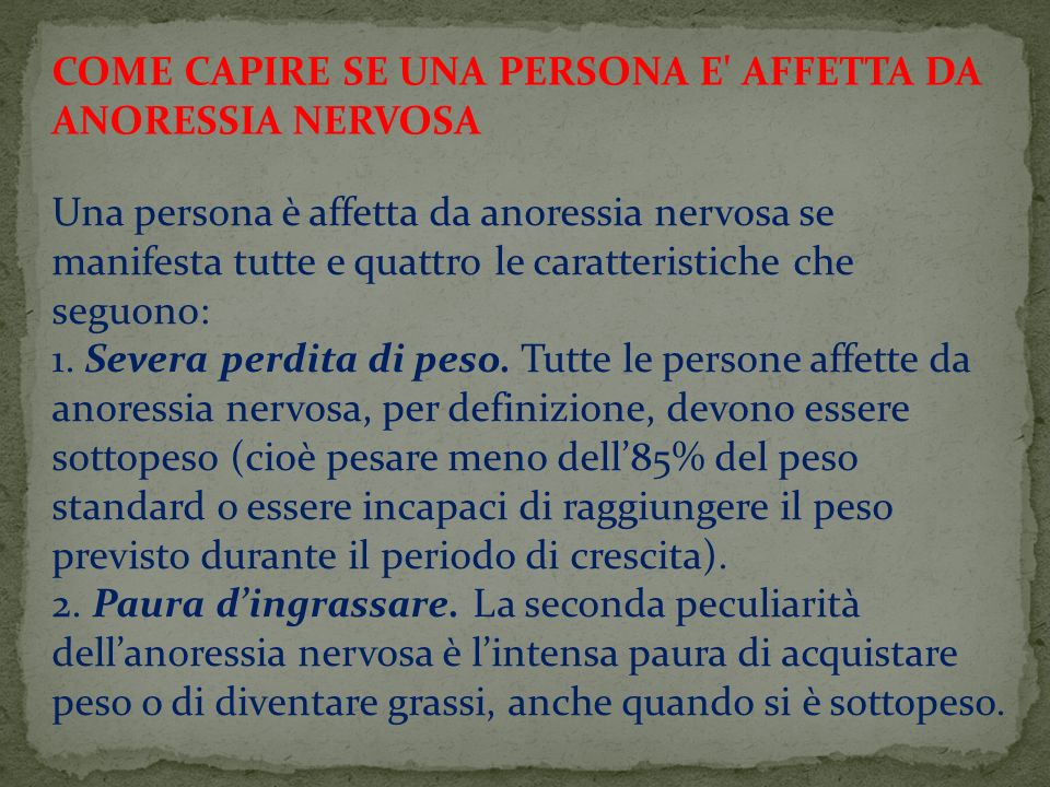 COME CAPIRE SE UNA PERSONA E' AFFETTA DA ANORESSIA NERVOSA Una persona è affetta da anoressia nervosa se manifesta tutte e quattro le caratteristiche