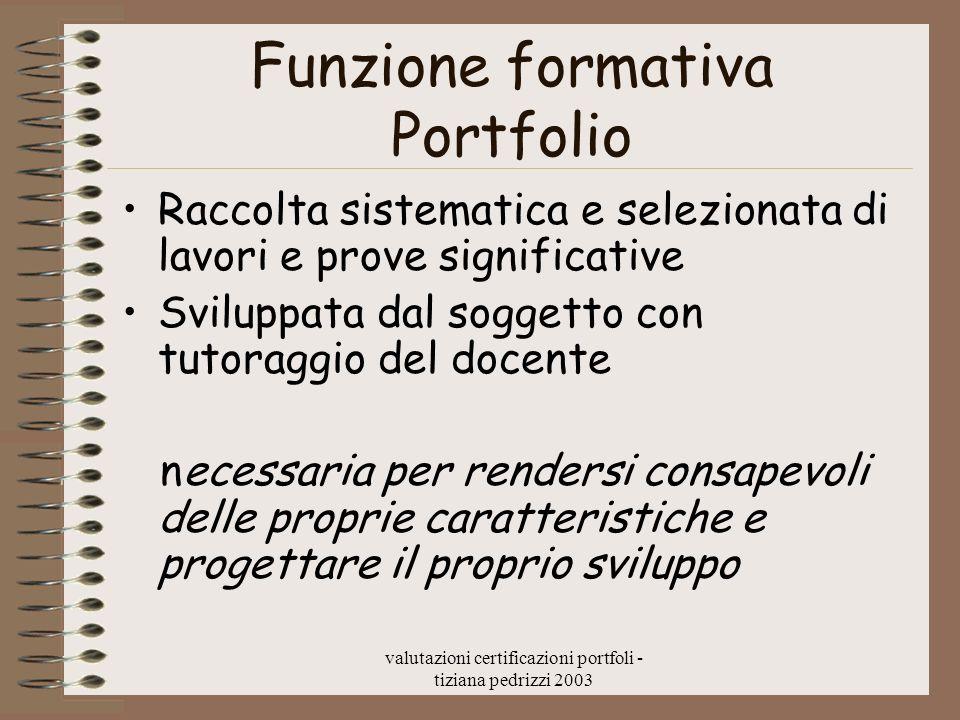 valutazioni certificazioni portfoli - tiziana pedrizzi 2003 Funzione formativa Portfolio Raccolta sistematica e selezionata di lavori e prove signific