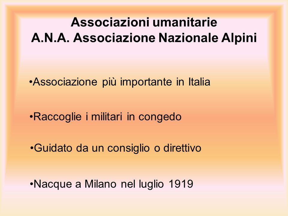 Associazioni umanitarie A.N.A. Associazione Nazionale Alpini Associazione più importante in Italia Nacque a Milano nel luglio 1919 Guidato da un consi