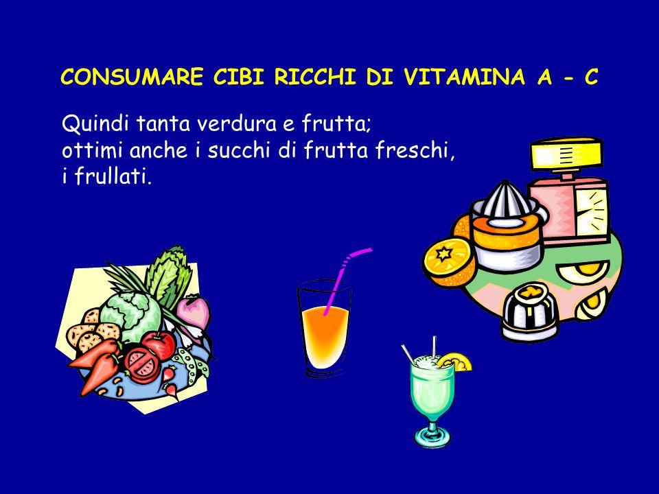 CONSUMARE CIBI RICCHI DI VITAMINA A - C Quindi tanta verdura e frutta; ottimi anche i succhi di frutta freschi, i frullati.