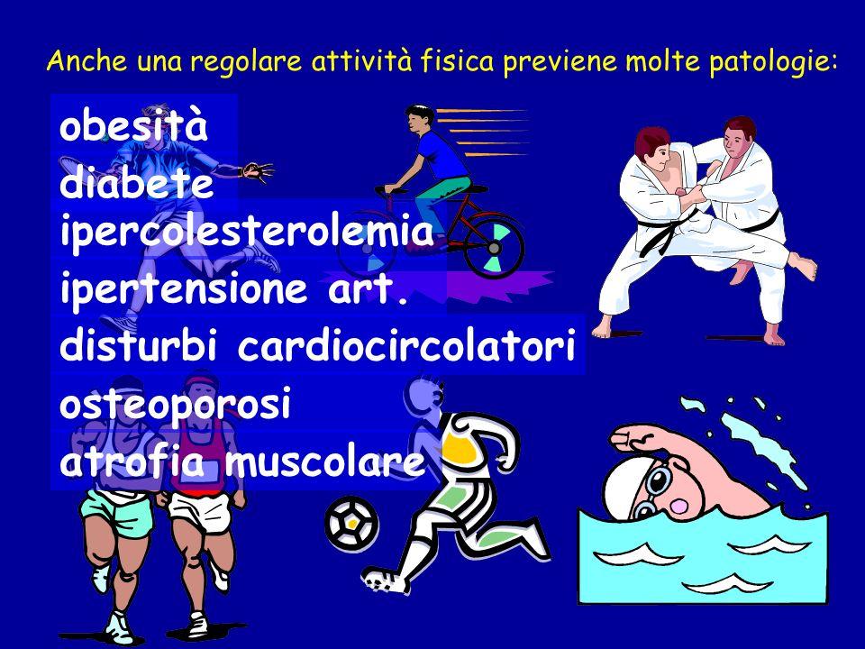Anche una regolare attività fisica previene molte patologie: obesità diabete disturbi cardiocircolatori ipercolesterolemia ipertensione art. osteoporo