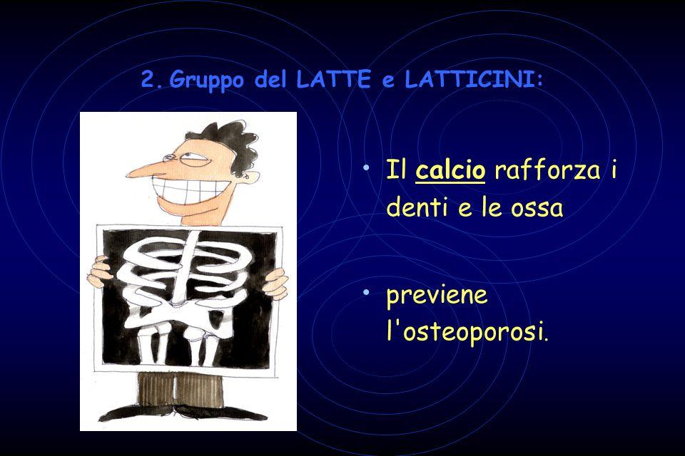 2. Gruppo del LATTE e LATTICINI: Il calcio rafforza i denti e le ossa previene l'osteoporosi.