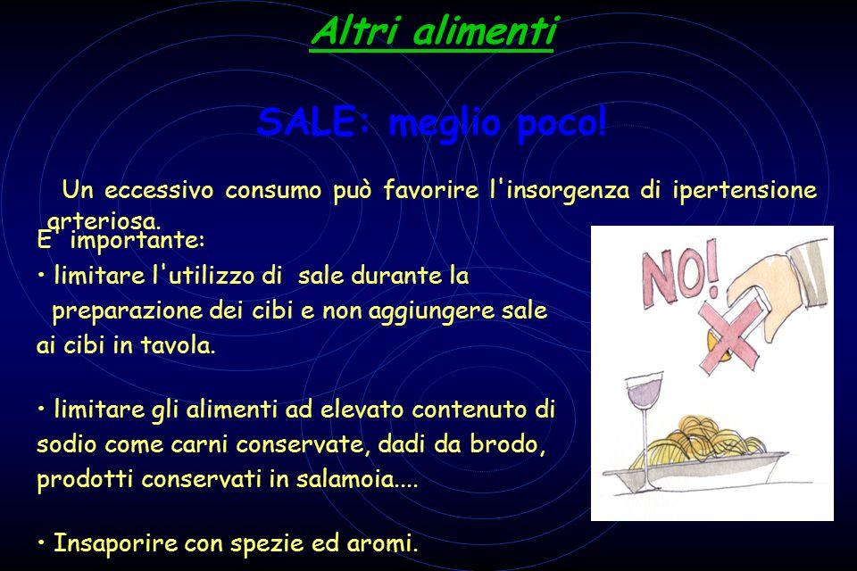 A Altri alimenti S SALE: meglio poco! Un eccessivo consumo può favorire l'insorgenza di ipertensione arteriosa. E' importante: limitare l'utilizzo di