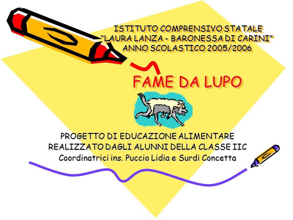 ISTITUTO COMPRENSIVO STATALE LAURA LANZA - BARONESSA DI CARINI ANNO SCOLASTICO 2005/2006 FAME DA LUPO ISTITUTO COMPRENSIVO STATALE LAURA LANZA - BARONESSA DI CARINI ANNO SCOLASTICO 2005/2006 FAME DA LUPO PROGETTO DI EDUCAZIONE ALIMENTARE REALIZZATO DAGLI ALUNNI DELLA CLASSE IIC Coordinatrici ins.