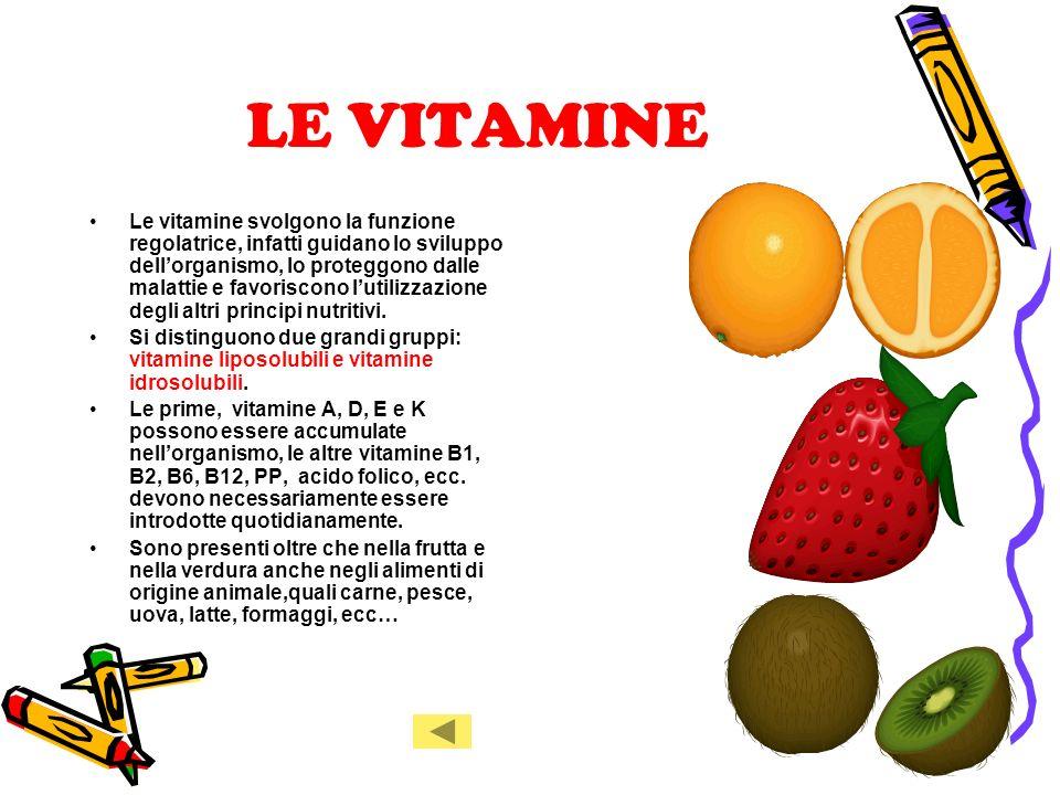 LE VITAMINE Le vitamine svolgono la funzione regolatrice, infatti guidano lo sviluppo dellorganismo, lo proteggono dalle malattie e favoriscono lutilizzazione degli altri principi nutritivi.