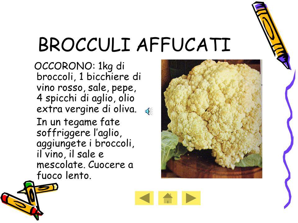 BROCCULI AFFUCATI OCCORONO: 1kg di broccoli, 1 bicchiere di vino rosso, sale, pepe, 4 spicchi di aglio, olio extra vergine di oliva.