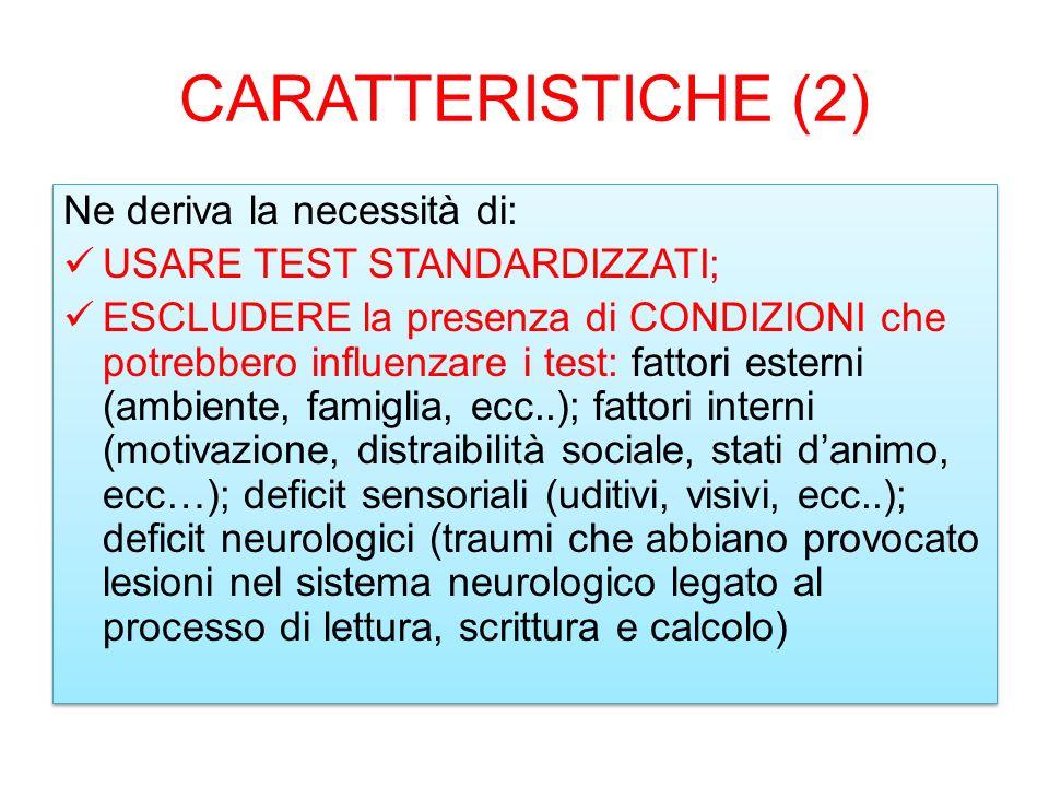 CARATTERISTICHE (2) Ne deriva la necessità di: USARE TEST STANDARDIZZATI; ESCLUDERE la presenza di CONDIZIONI che potrebbero influenzare i test: fatto