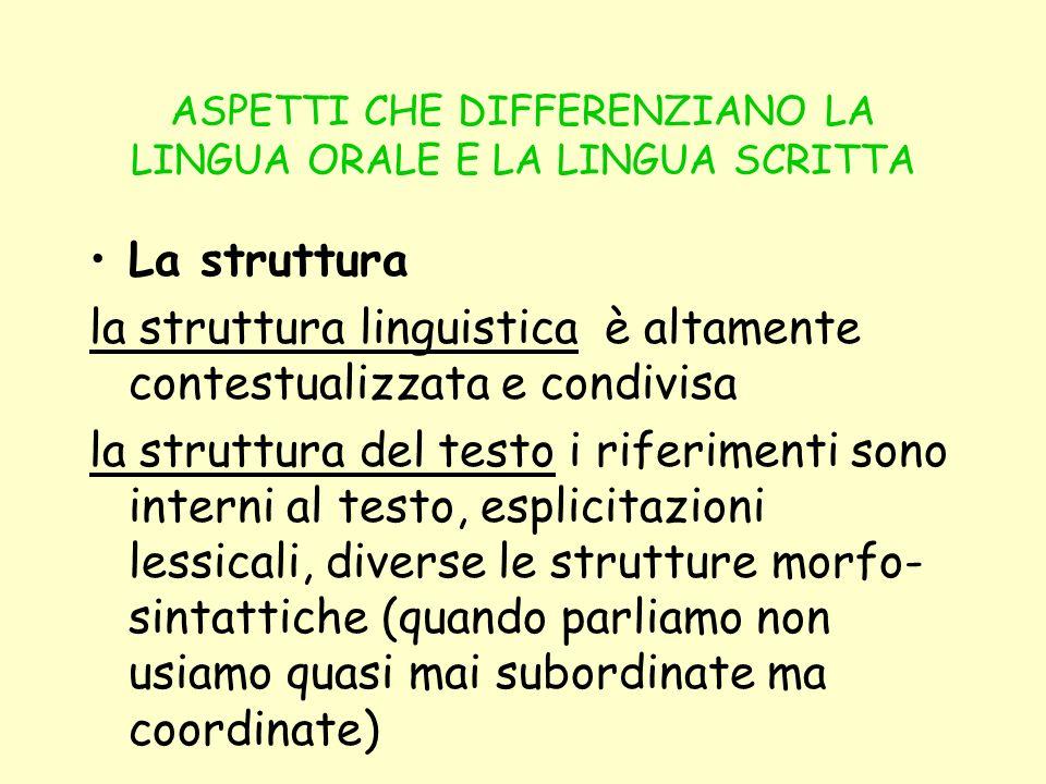 ASPETTI CHE DIFFERENZIANO LA LINGUA ORALE E LA LINGUA SCRITTA La struttura la struttura linguistica è altamente contestualizzata e condivisa la strutt