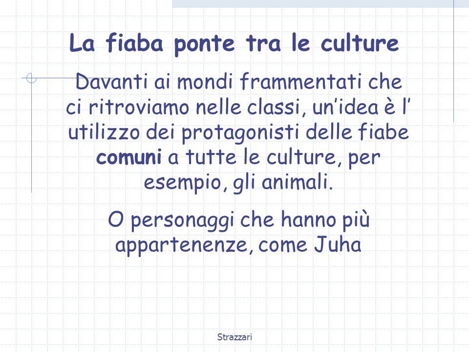 Strazzari La fiaba ponte tra le culture Davanti ai mondi frammentati che ci ritroviamo nelle classi, unidea è l utilizzo dei protagonisti delle fiabe