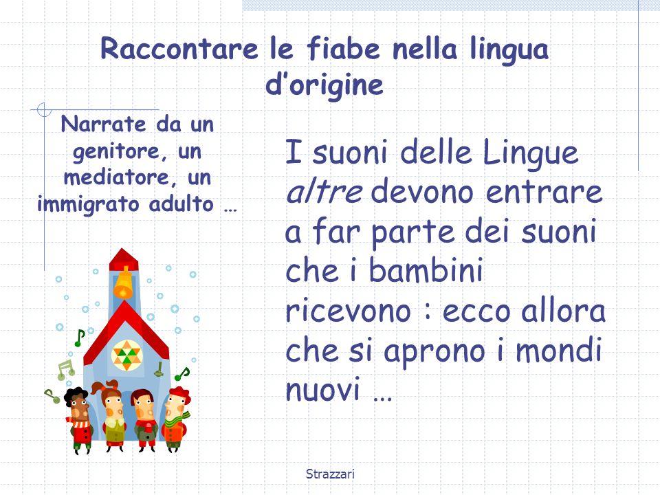 Strazzari Raccontare le fiabe nella lingua dorigine Narrate da un genitore, un mediatore, un immigrato adulto … I suoni delle Lingue altre devono entr