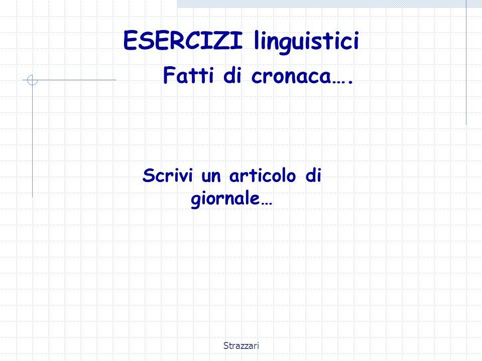 Strazzari ESERCIZI linguistici Fatti di cronaca…. Scrivi un articolo di giornale…
