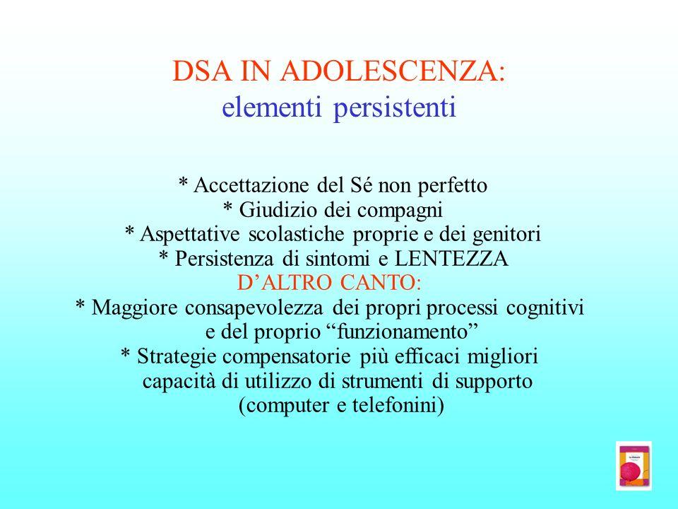 DSA IN ADOLESCENZA: elementi persistenti * Accettazione del Sé non perfetto * Giudizio dei compagni * Aspettative scolastiche proprie e dei genitori *