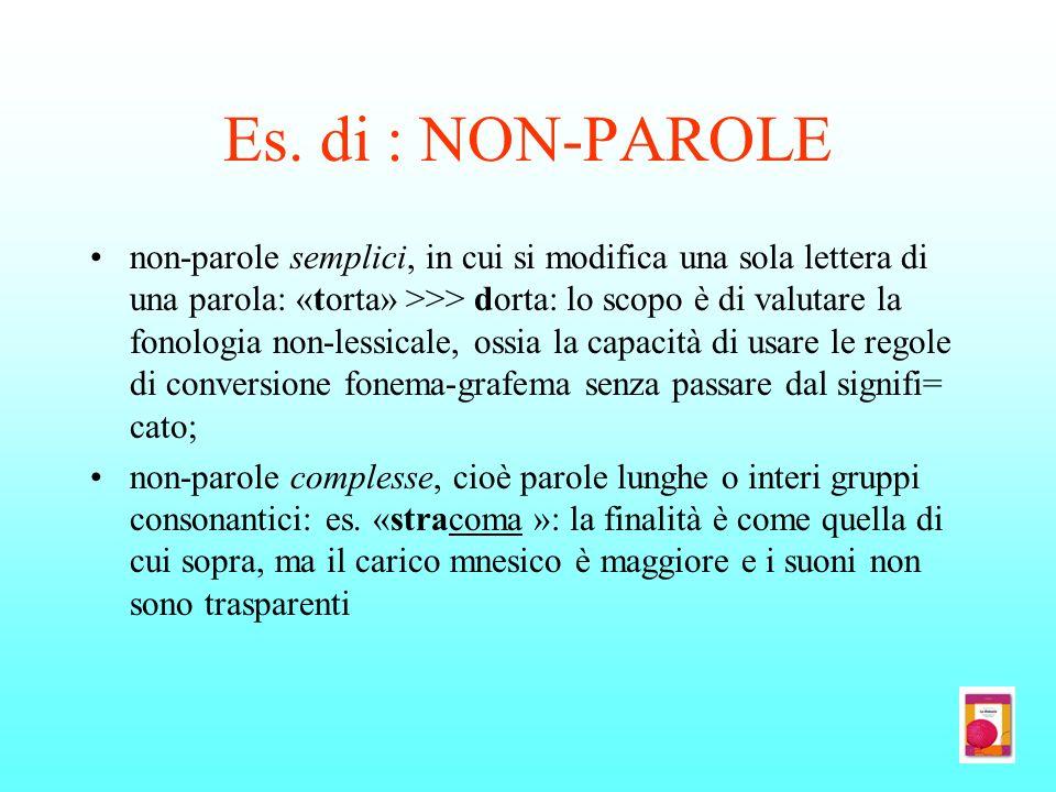 Es. di : NON-PAROLE non-parole semplici, in cui si modifica una sola lettera di una parola: «torta» >>> dorta: lo scopo è di valutare la fonologia non