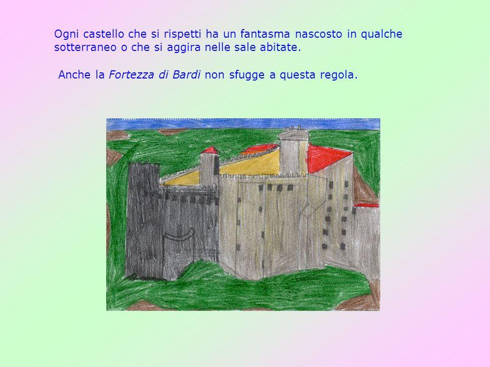 Ogni castello che si rispetti ha un fantasma nascosto in qualche sotterraneo o che si aggira nelle sale abitate. Anche la Fortezza di Bardi non sfugge
