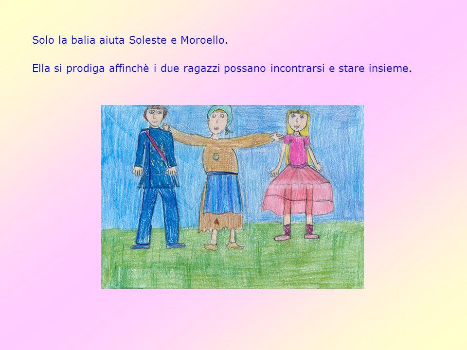 Solo la balia aiuta Soleste e Moroello. Ella si prodiga affinchè i due ragazzi possano incontrarsi e stare insieme.