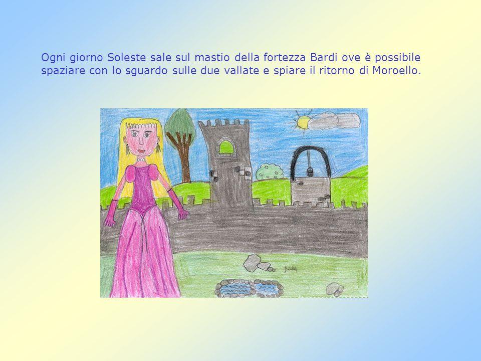 Ogni giorno Soleste sale sul mastio della fortezza Bardi ove è possibile spaziare con lo sguardo sulle due vallate e spiare il ritorno di Moroello.