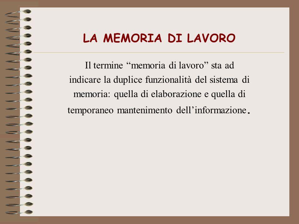LA MEMORIA DI LAVORO Il termine memoria di lavoro sta ad indicare la duplice funzionalità del sistema di memoria: quella di elaborazione e quella di t