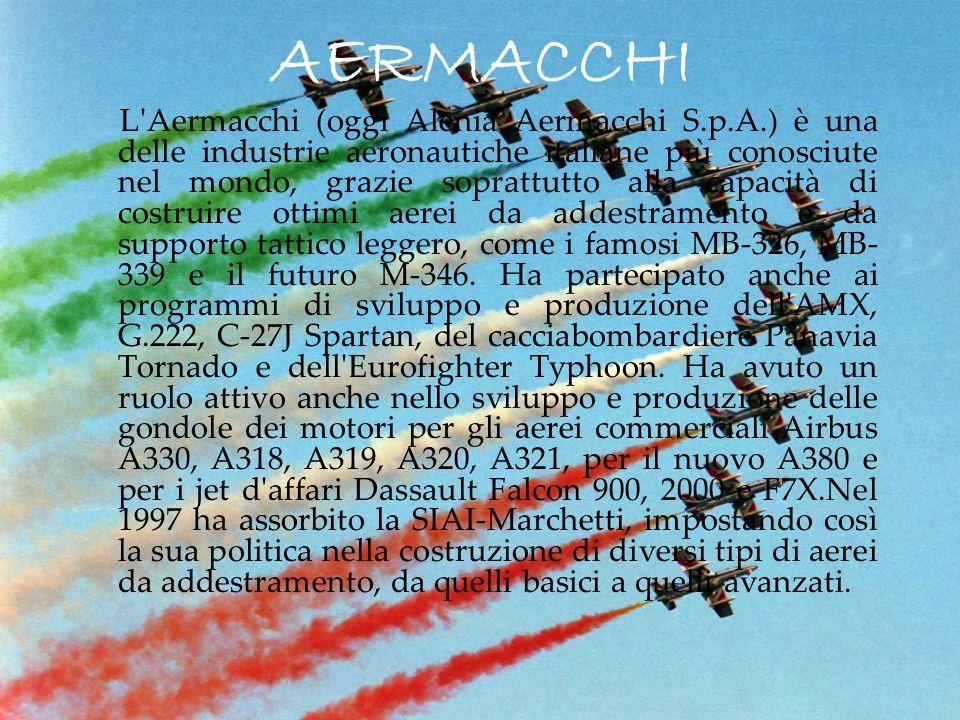 AERMACCHI L Aermacchi (oggi Alenia Aermacchi S.p.A.) è una delle industrie aeronautiche italiane più conosciute nel mondo, grazie soprattutto alla capacità di costruire ottimi aerei da addestramento e da supporto tattico leggero, come i famosi MB-326, MB- 339 e il futuro M-346.
