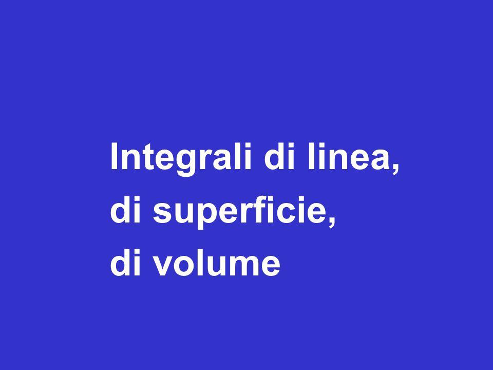 Integrali di linea, di superficie, di volume Inizio della lezione