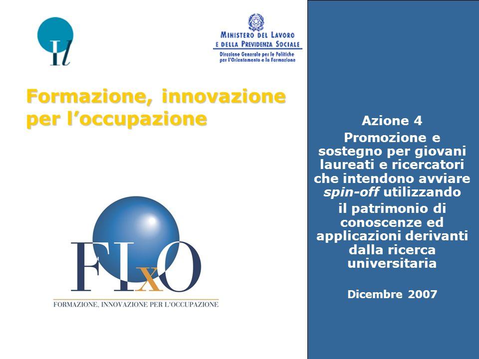 Azione 4 Promozione e sostegno per giovani laureati e ricercatori che intendono avviare spin-off utilizzando il patrimonio di conoscenze ed applicazioni derivanti dalla ricerca universitaria Dicembre 2007 Formazione, innovazione per loccupazione