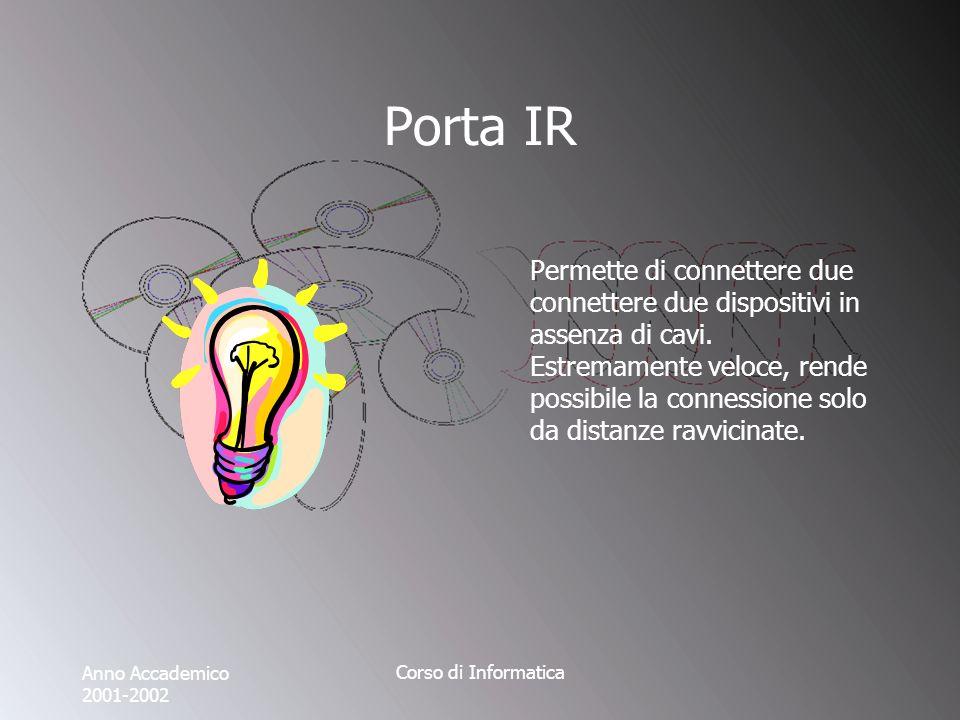 Anno Accademico 2001-2002 Corso di Informatica Porta IR Permette di connettere due connettere due dispositivi in assenza di cavi.