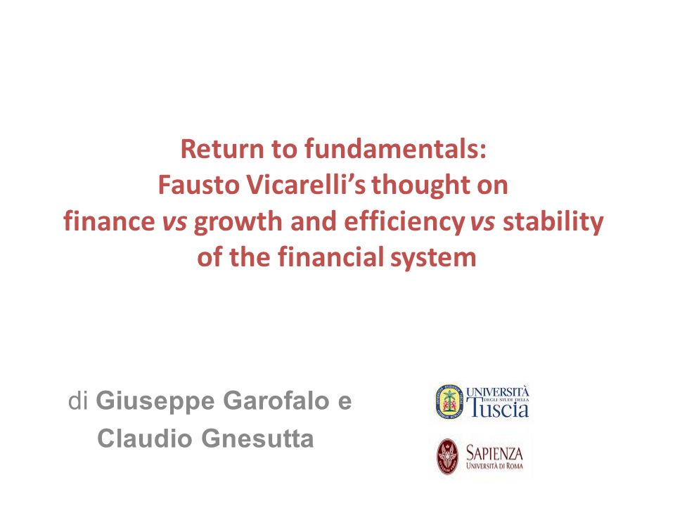 Return to fundamentals: Fausto Vicarellis thought on finance vs growth and efficiency vs stability of the financial system di Giuseppe Garofalo e Claudio Gnesutta