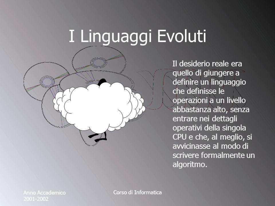 Anno Accademico 2001-2002 Corso di Informatica I Linguaggi Evoluti Il desiderio reale era quello di giungere a definire un linguaggio che definisse le operazioni a un livello abbastanza alto, senza entrare nei dettagli operativi della singola CPU e che, al meglio, si avvicinasse al modo di scrivere formalmente un algoritmo.