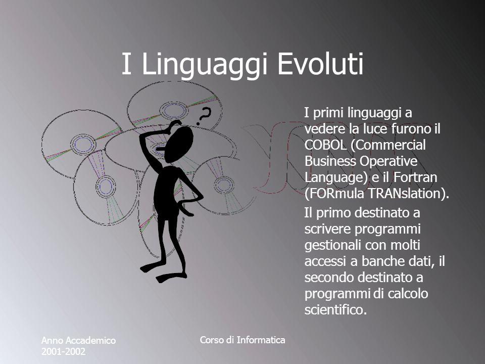 Anno Accademico 2001-2002 Corso di Informatica I Linguaggi Evoluti I primi linguaggi a vedere la luce furono il COBOL (Commercial Business Operative Language) e il Fortran (FORmula TRANslation).