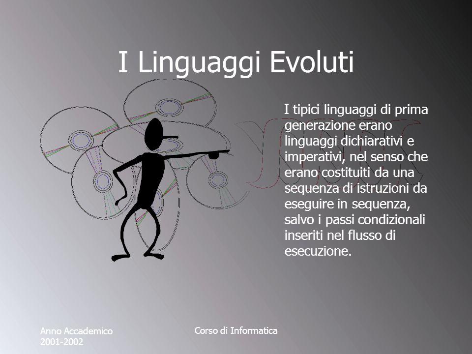 Anno Accademico 2001-2002 Corso di Informatica I Linguaggi Evoluti I tipici linguaggi di prima generazione erano linguaggi dichiarativi e imperativi, nel senso che erano costituiti da una sequenza di istruzioni da eseguire in sequenza, salvo i passi condizionali inseriti nel flusso di esecuzione.