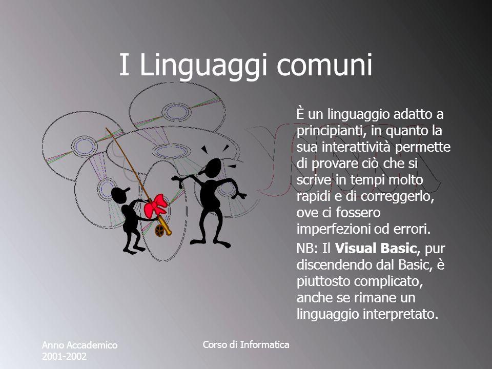 Anno Accademico 2001-2002 Corso di Informatica I Linguaggi comuni È un linguaggio adatto a principianti, in quanto la sua interattività permette di provare ciò che si scrive in tempi molto rapidi e di correggerlo, ove ci fossero imperfezioni od errori.