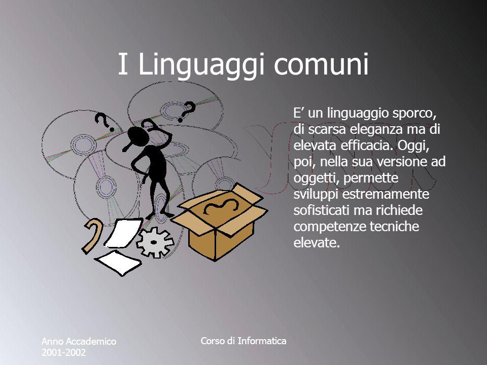 Anno Accademico 2001-2002 Corso di Informatica I Linguaggi comuni E un linguaggio sporco, di scarsa eleganza ma di elevata efficacia.