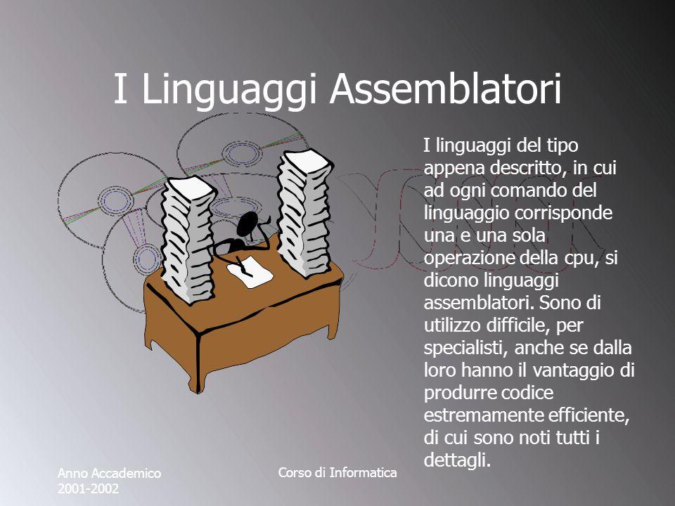 Anno Accademico 2001-2002 Corso di Informatica I Linguaggi Assemblatori I linguaggi del tipo appena descritto, in cui ad ogni comando del linguaggio corrisponde una e una sola operazione della cpu, si dicono linguaggi assemblatori.