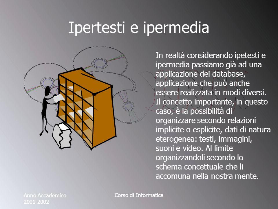 Anno Accademico 2001-2002 Corso di Informatica Ipertesti e ipermedia In realtà considerando ipetesti e ipermedia passiamo già ad una applicazione dei database, applicazione che può anche essere realizzata in modi diversi.