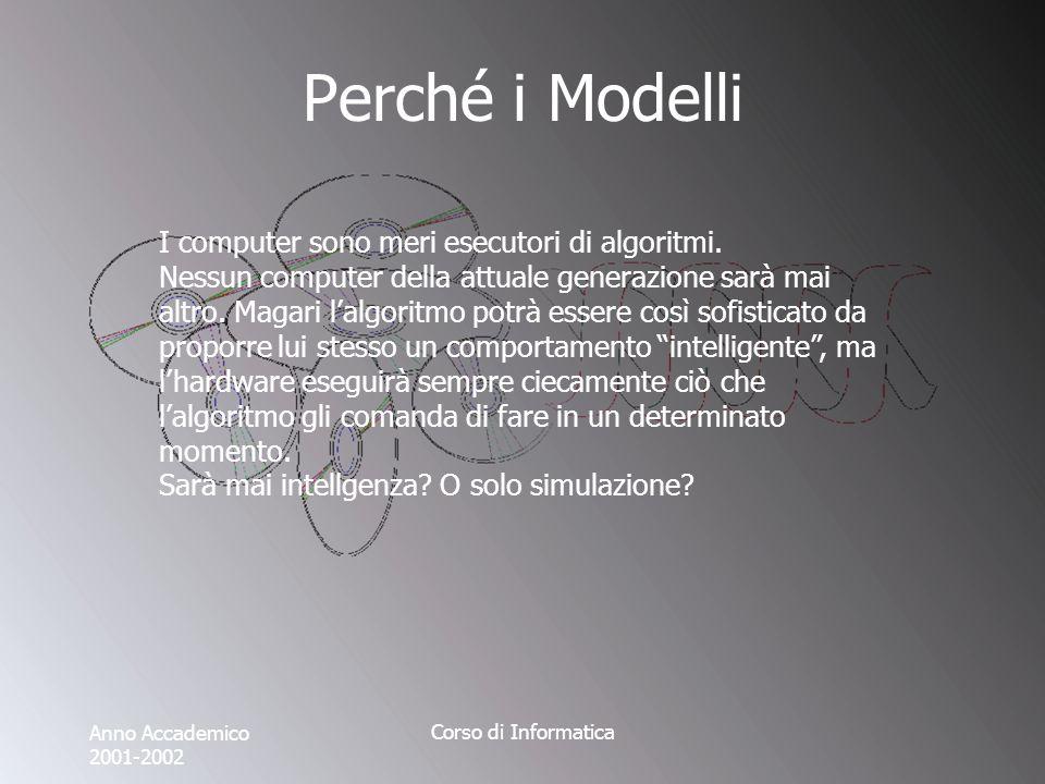 Anno Accademico 2001-2002 Corso di Informatica Perché i Modelli I computer sono meri esecutori di algoritmi.