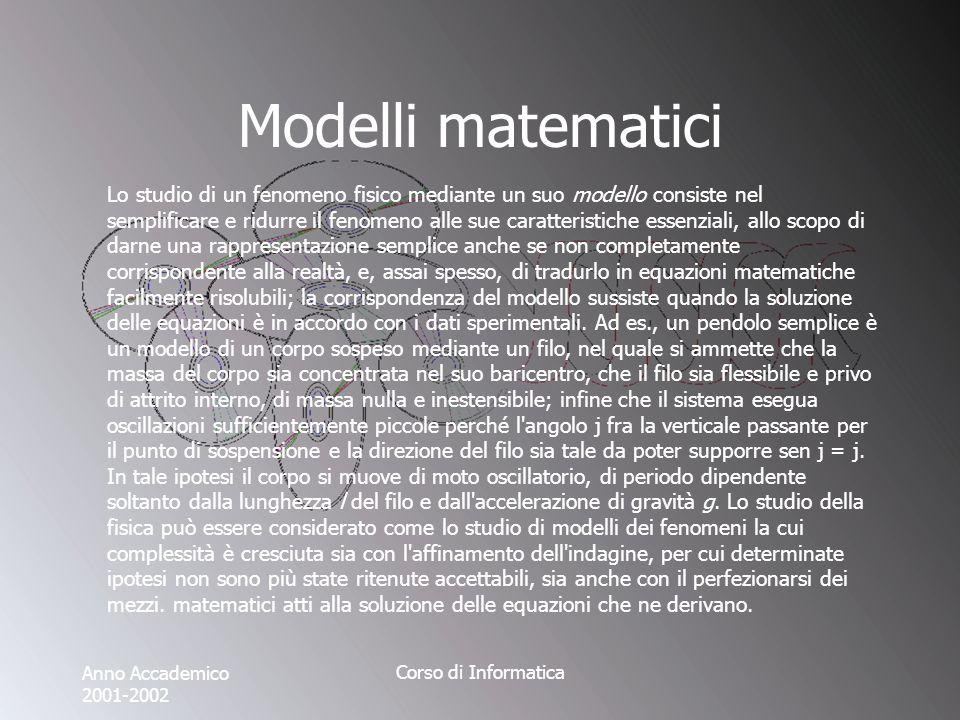 Anno Accademico 2001-2002 Corso di Informatica Modelli matematici Lo studio di un fenomeno fisico mediante un suo modello consiste nel semplificare e