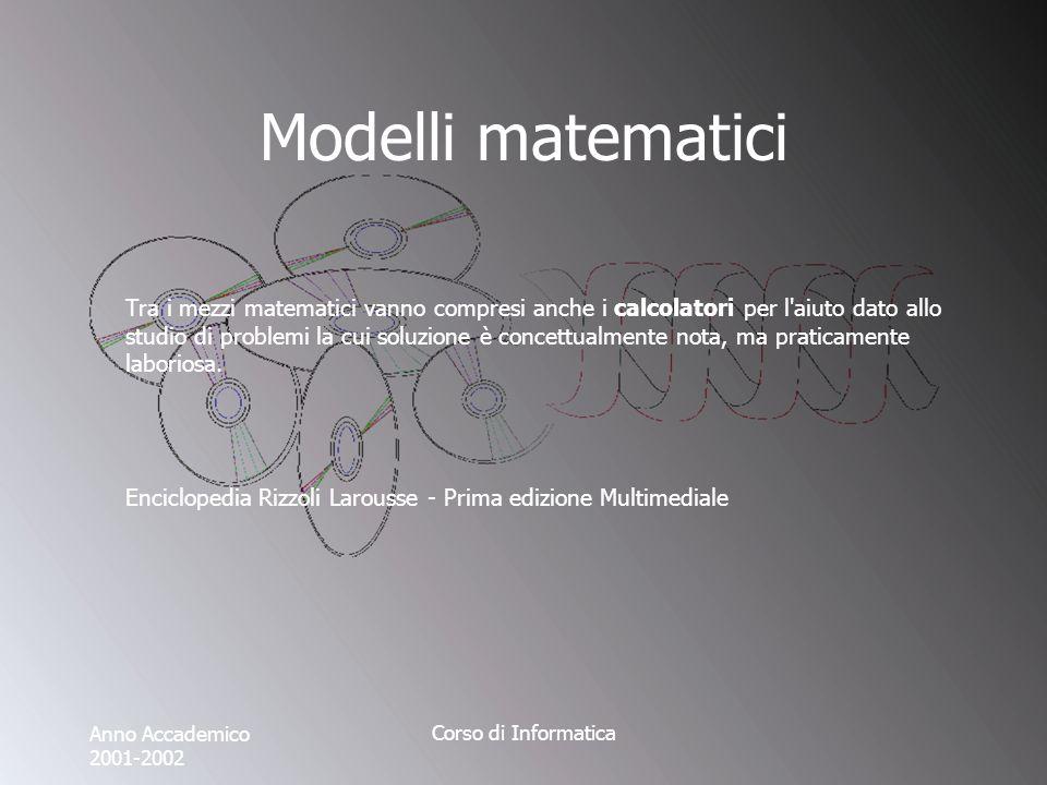 Anno Accademico 2001-2002 Corso di Informatica Modelli matematici Tra i mezzi matematici vanno compresi anche i calcolatori per l aiuto dato allo studio di problemi la cui soluzione è concettualmente nota, ma praticamente laboriosa.