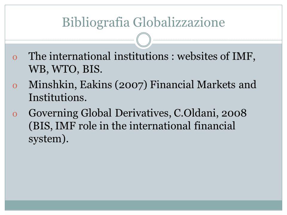 Bibliografia Globalizzazione o The international institutions : websites of IMF, WB, WTO, BIS. o Minshkin, Eakins (2007) Financial Markets and Institu