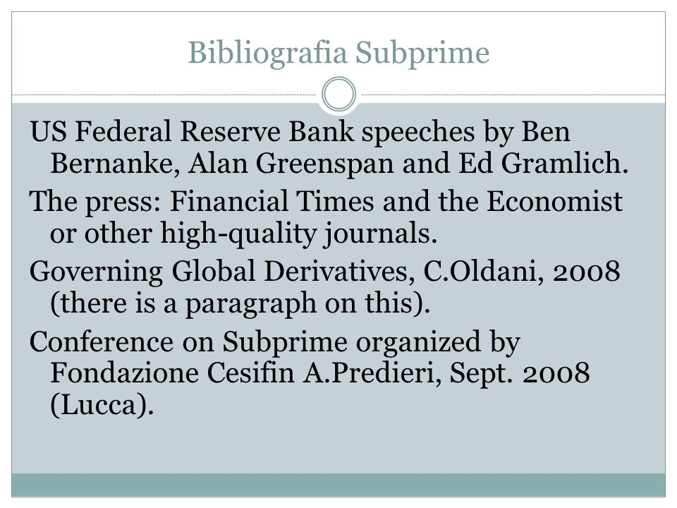 Bibliografia Subprime US Federal Reserve Bank speeches by Ben Bernanke, Alan Greenspan and Ed Gramlich. The press: Financial Times and the Economist o