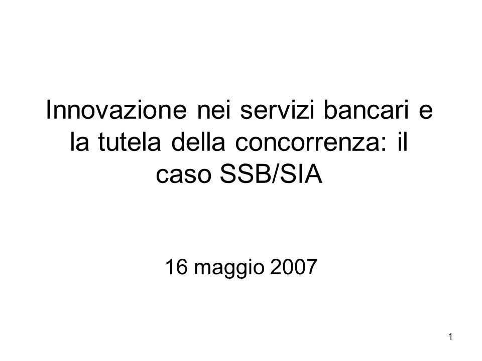 1 Innovazione nei servizi bancari e la tutela della concorrenza: il caso SSB/SIA 16 maggio 2007