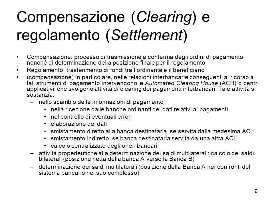 9 Compensazione (Clearing) e regolamento (Settlement) Compensazione: processo di trasmissione e conferma degli ordini di pagamento, nonché di determin